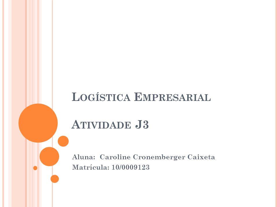 L OGÍSTICA E MPRESARIAL A TIVIDADE J3 Aluna: Caroline Cronemberger Caixeta Matrícula: 10/0009123