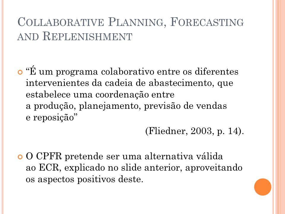 C OLLABORATIVE P LANNING, F ORECASTING AND R EPLENISHMENT É um programa colaborativo entre os diferentes intervenientes da cadeia de abastecimento, qu