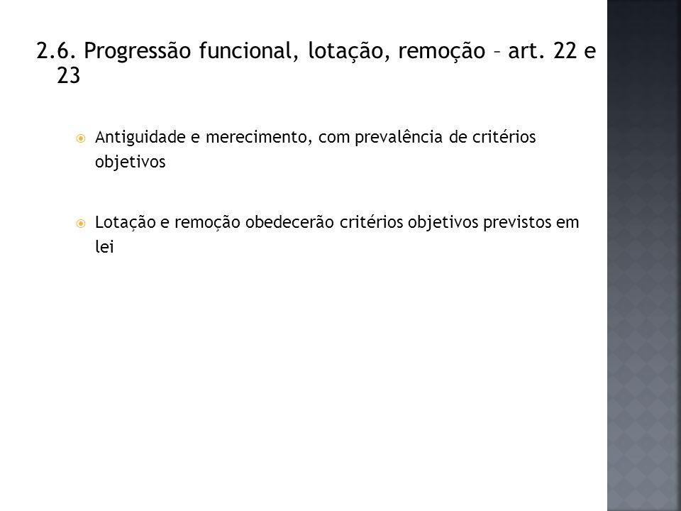 2.6. Progressão funcional, lotação, remoção – art. 22 e 23 Antiguidade e merecimento, com prevalência de critérios objetivos Lotação e remoção obedece