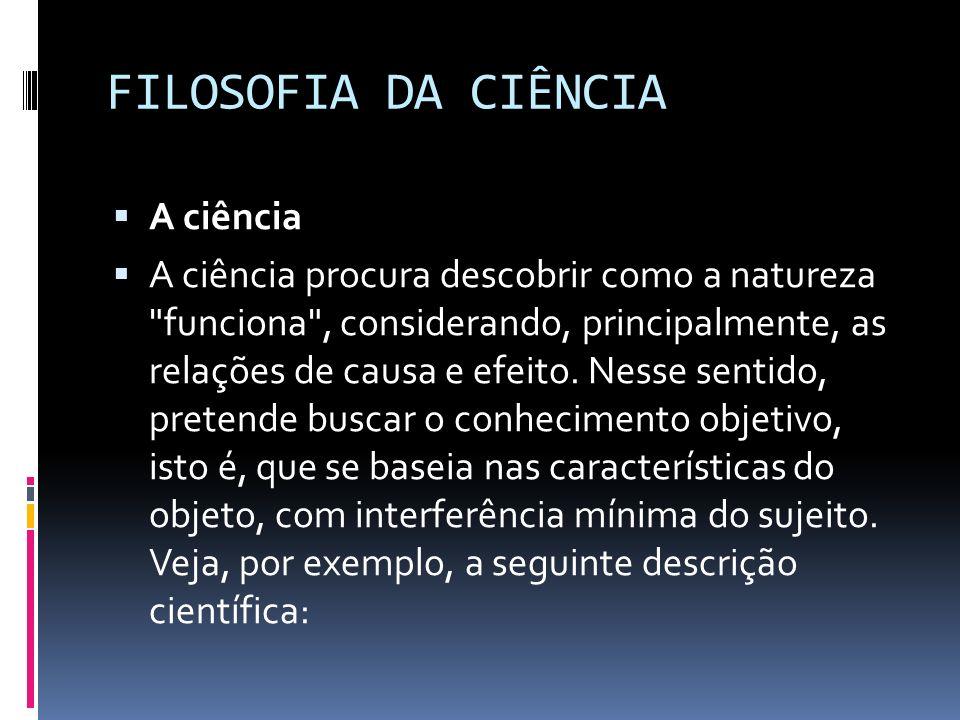 FILOSOFIA DA CIÊNCIA A ciência A ciência procura descobrir como a natureza
