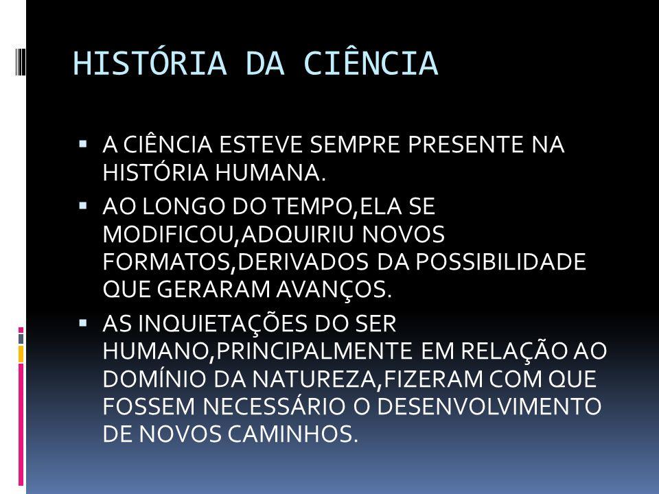 HISTÓRIA DA CIÊNCIA A CIÊNCIA ESTEVE SEMPRE PRESENTE NA HISTÓRIA HUMANA. AO LONGO DO TEMPO,ELA SE MODIFICOU,ADQUIRIU NOVOS FORMATOS,DERIVADOS DA POSSI