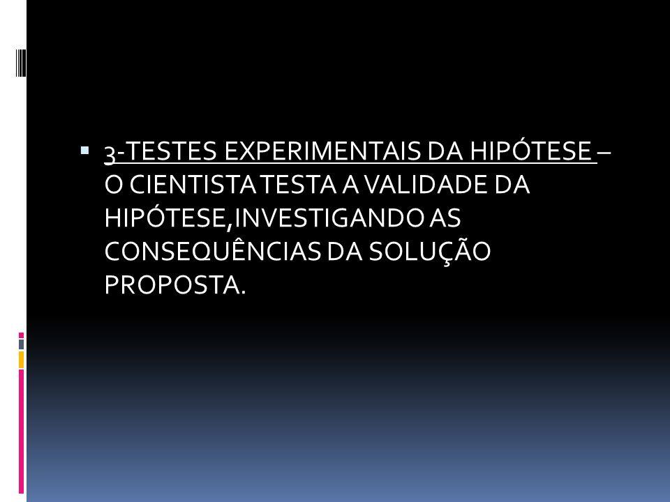 3-TESTES EXPERIMENTAIS DA HIPÓTESE – O CIENTISTA TESTA A VALIDADE DA HIPÓTESE,INVESTIGANDO AS CONSEQUÊNCIAS DA SOLUÇÃO PROPOSTA.