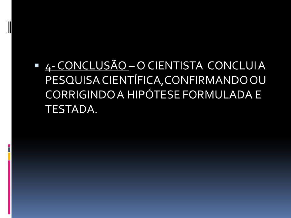 4- CONCLUSÃO – O CIENTISTA CONCLUI A PESQUISA CIENTÍFICA,CONFIRMANDO OU CORRIGINDO A HIPÓTESE FORMULADA E TESTADA.