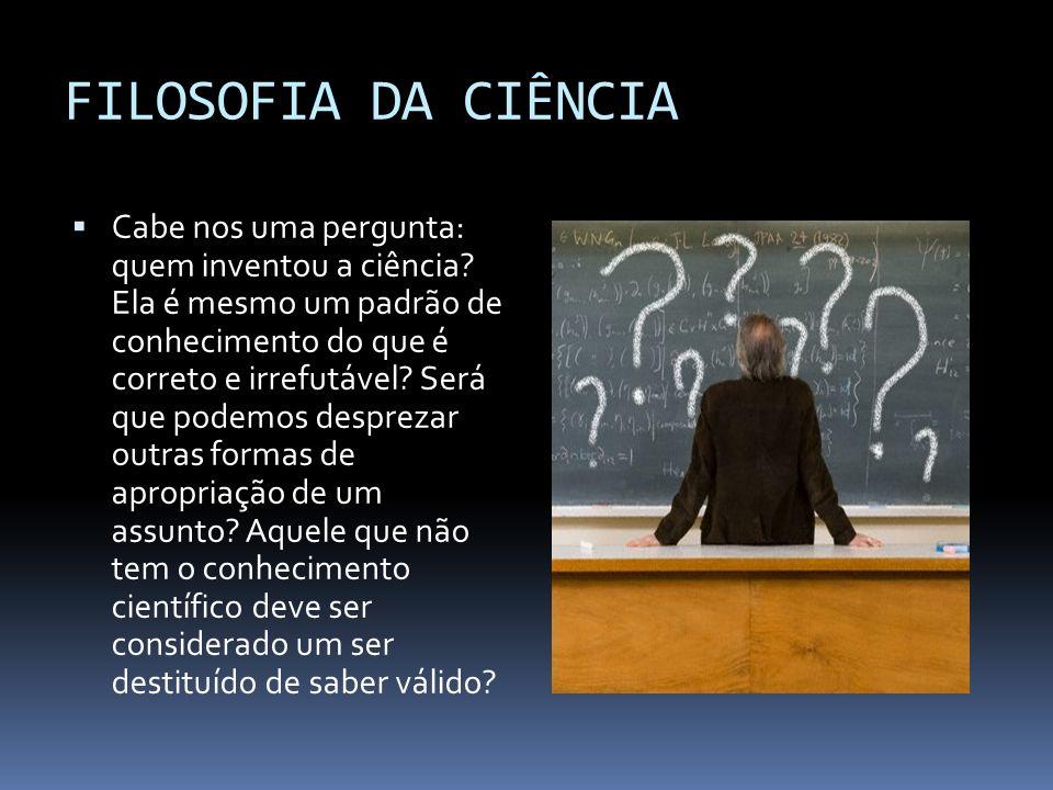 FILOSOFIA DA CIÊNCIA Cabe nos uma pergunta: quem inventou a ciência? Ela é mesmo um padrão de conhecimento do que é correto e irrefutável? Será que po