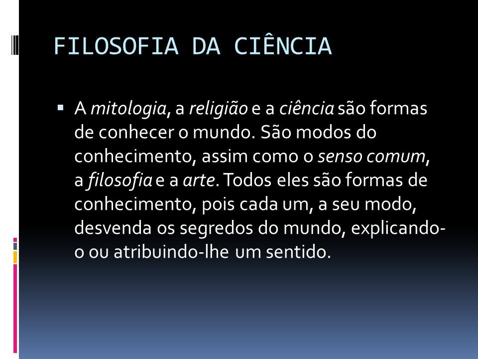 FILOSOFIA DA CIÊNCIA A mitologia, a religião e a ciência são formas de conhecer o mundo. São modos do conhecimento, assim como o senso comum, a filoso