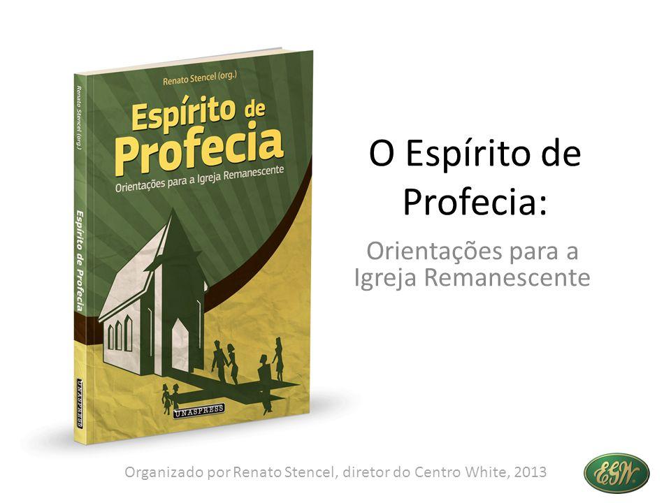 O Espírito de Profecia: Orientações para a Igreja Remanescente Organizado por Renato Stencel, diretor do Centro White, 2013