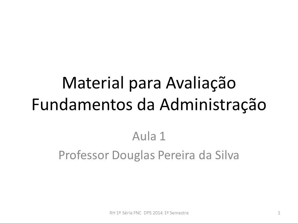 Material para Avaliação Fundamentos da Administração Aula 1 Professor Douglas Pereira da Silva 1RH 1ª Série FNC DPS 2014 1º Semestre