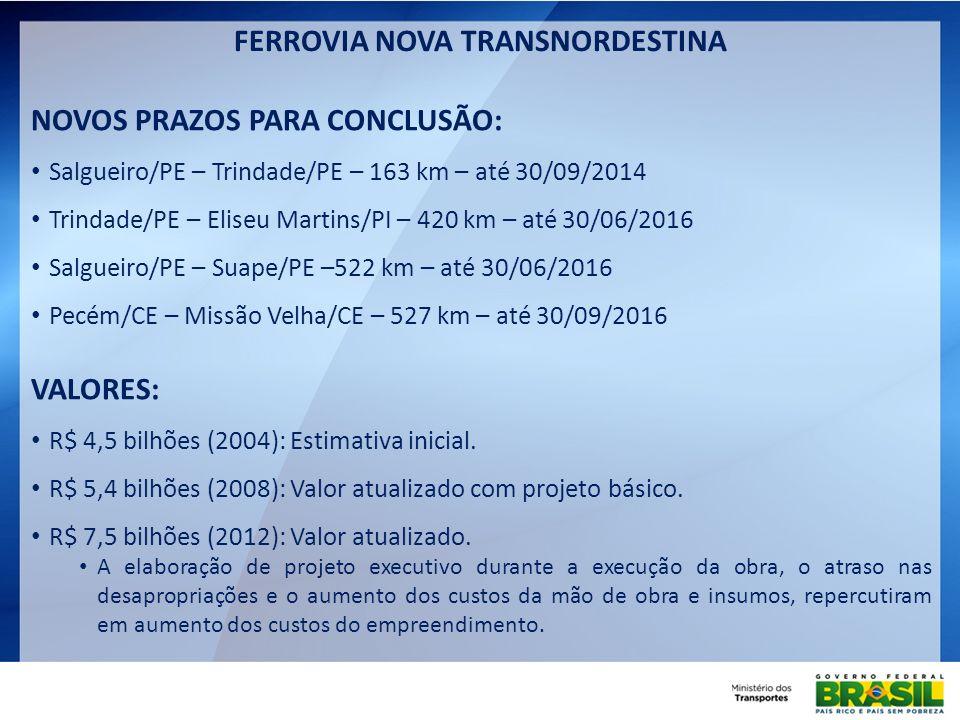 FERROVIA NOVA TRANSNORDESTINA NOVOS PRAZOS PARA CONCLUSÃO: Salgueiro/PE – Trindade/PE – 163 km – até 30/09/2014 Trindade/PE – Eliseu Martins/PI – 420
