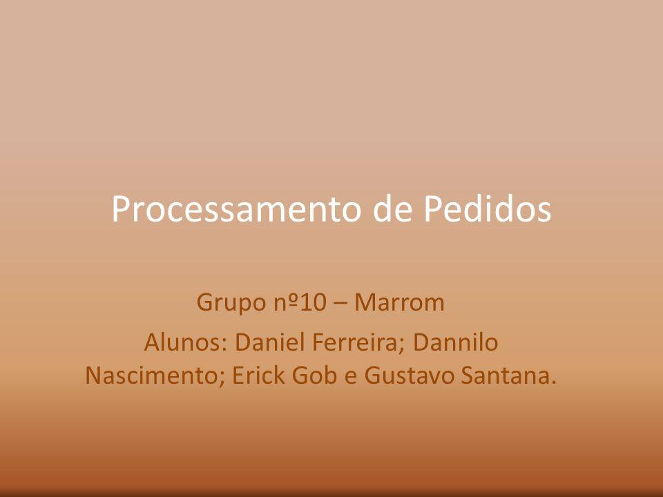 Processamento de Pedidos Grupo nº10 – Marrom Alunos: Daniel Ferreira; Dannilo Nascimento; Erick Gob e Gustavo Santana.