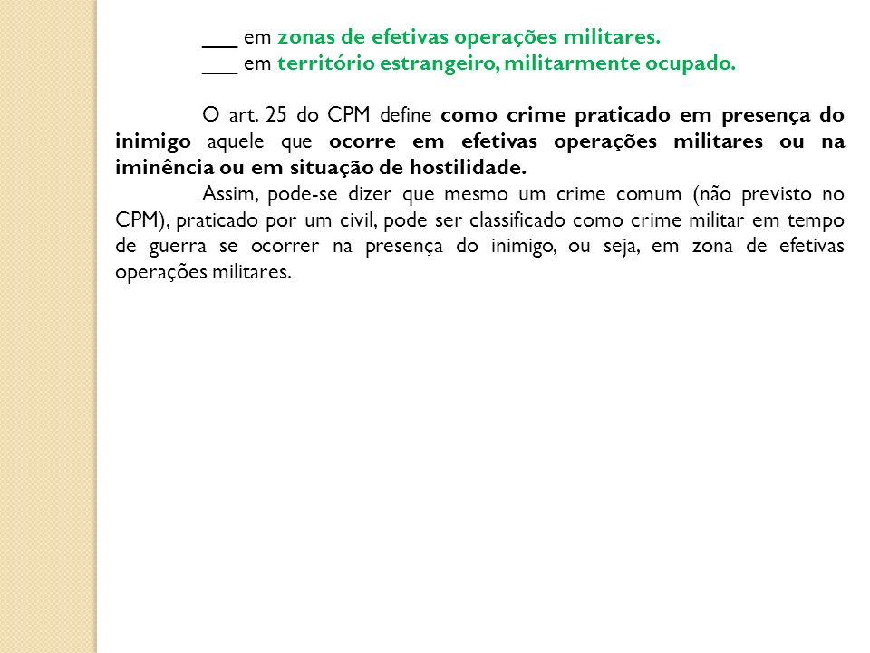 ___ em zonas de efetivas operações militares. ___ em território estrangeiro, militarmente ocupado. O art. 25 do CPM define como crime praticado em pre