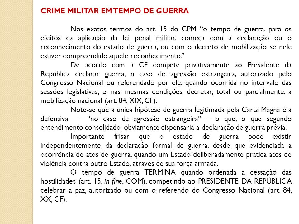 CRIME MILITAR EM TEMPO DE GUERRA Nos exatos termos do art. 15 do CPM o tempo de guerra, para os efeitos da aplicação da lei penal militar, começa com