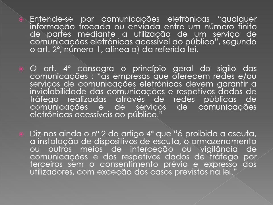 Entende-se por comunicações eletrónicas qualquer informação trocada ou enviada entre um número finito de partes mediante a utilização de um serviço de comunicações eletrónicas acessível ao público, segundo o art.
