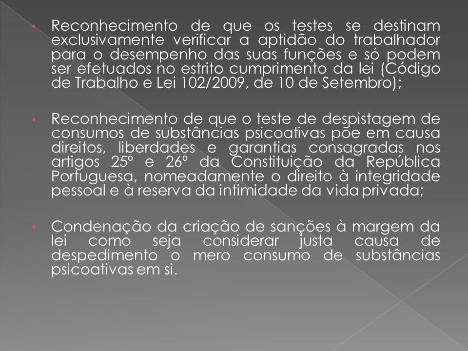 Reconhecimento de que os testes se destinam exclusivamente verificar a aptidão do trabalhador para o desempenho das suas funções e só podem ser efetuados no estrito cumprimento da lei (Código de Trabalho e Lei 102/2009, de 10 de Setembro); Reconhecimento de que o teste de despistagem de consumos de substâncias psicoativas põe em causa direitos, liberdades e garantias consagradas nos artigos 25º e 26º da Constituição da República Portuguesa, nomeadamente o direito à integridade pessoal e à reserva da intimidade da vida privada; Condenação da criação de sanções à margem da lei como seja considerar justa causa de despedimento o mero consumo de substâncias psicoativas em si.