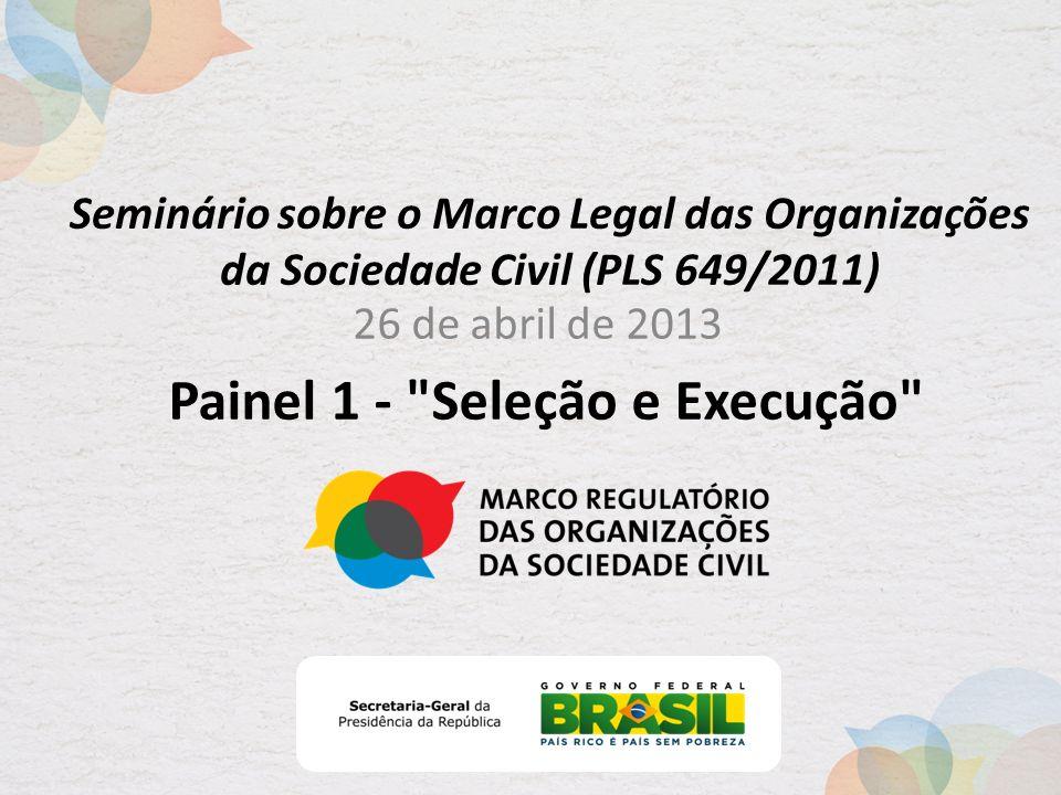 Seminário sobre o Marco Legal das Organizações da Sociedade Civil (PLS 649/2011) 26 de abril de 2013 Painel 1 - Seleção e Execução
