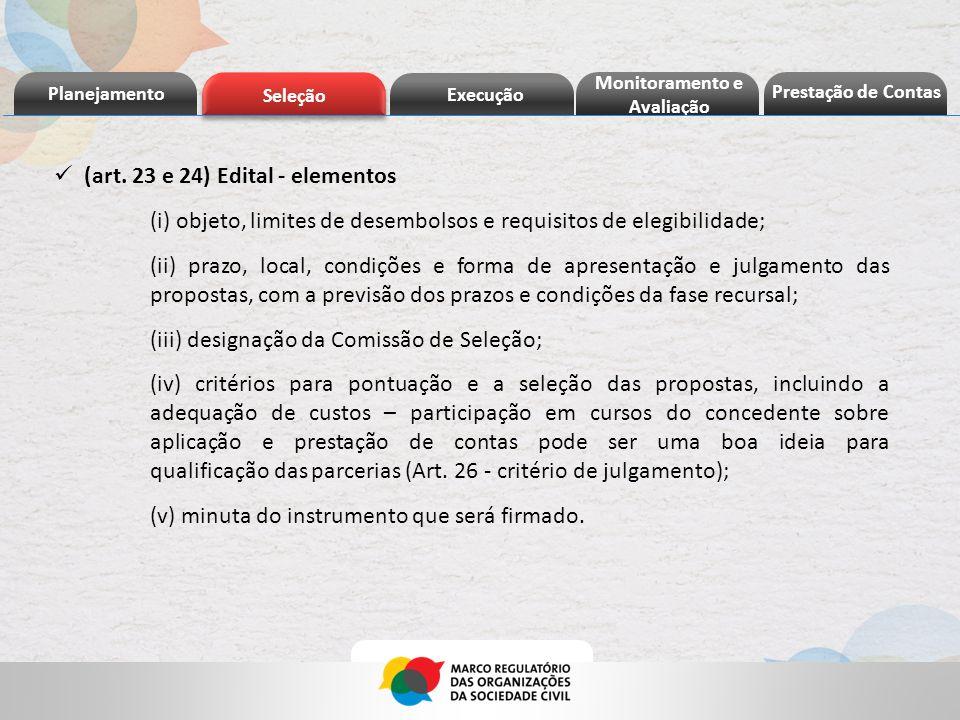 Planejamento Seleção Execução Prestação de Contas Monitoramento e Avaliação (art. 23 e 24) Edital - elementos (i) objeto, limites de desembolsos e req