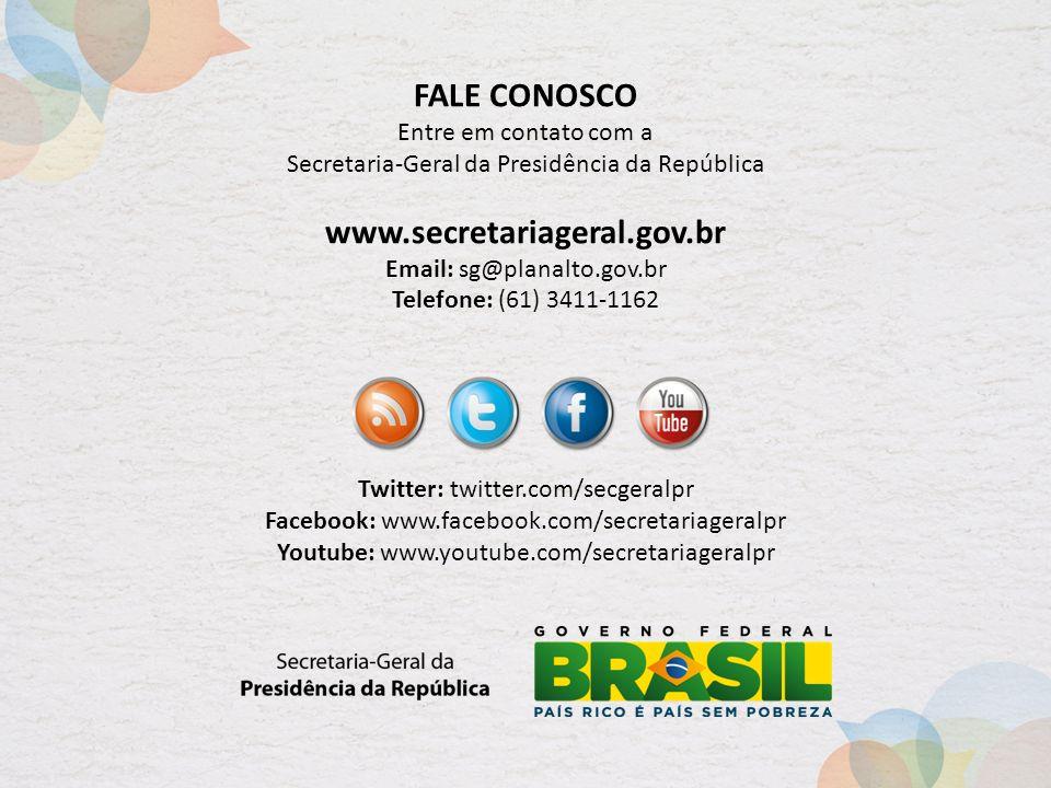 FALE CONOSCO Entre em contato com a Secretaria-Geral da Presidência da República www.secretariageral.gov.br Email: sg@planalto.gov.br Telefone: (61) 3411-1162 Twitter: twitter.com/secgeralpr Facebook: www.facebook.com/secretariageralpr Youtube: www.youtube.com/secretariageralpr