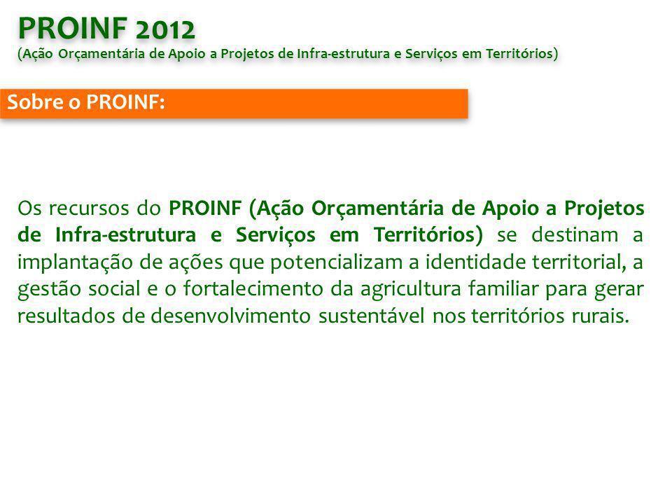 PROINF 2012 (Ação Orçamentária de Apoio a Projetos de Infra-estrutura e Serviços em Territórios) PROINF 2012 (Ação Orçamentária de Apoio a Projetos de Infra-estrutura e Serviços em Territórios) Sobre o PROINF: Os recursos do PROINF (Ação Orçamentária de Apoio a Projetos de Infra-estrutura e Serviços em Territórios) se destinam a implantação de ações que potencializam a identidade territorial, a gestão social e o fortalecimento da agricultura familiar para gerar resultados de desenvolvimento sustentável nos territórios rurais.