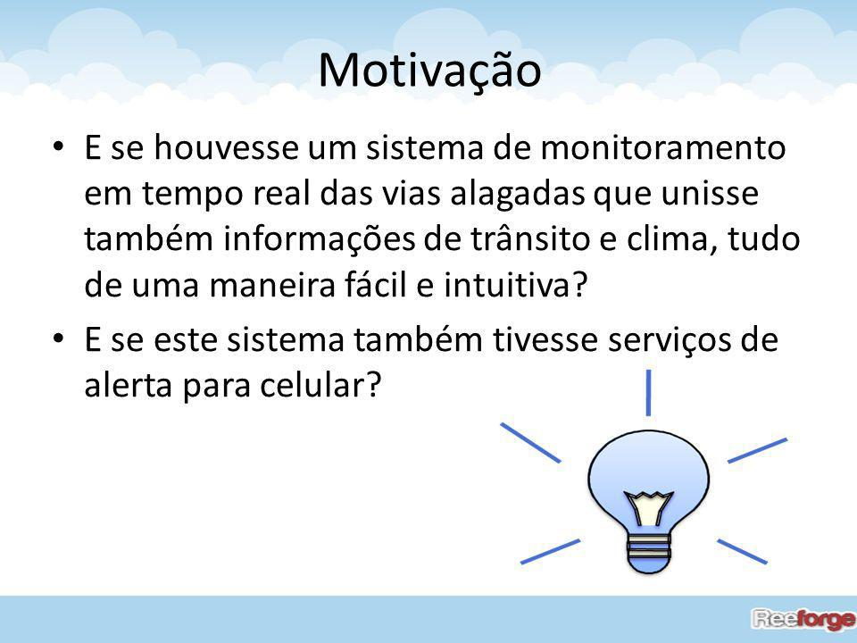 Motivação E se houvesse um sistema de monitoramento em tempo real das vias alagadas que unisse também informações de trânsito e clima, tudo de uma man