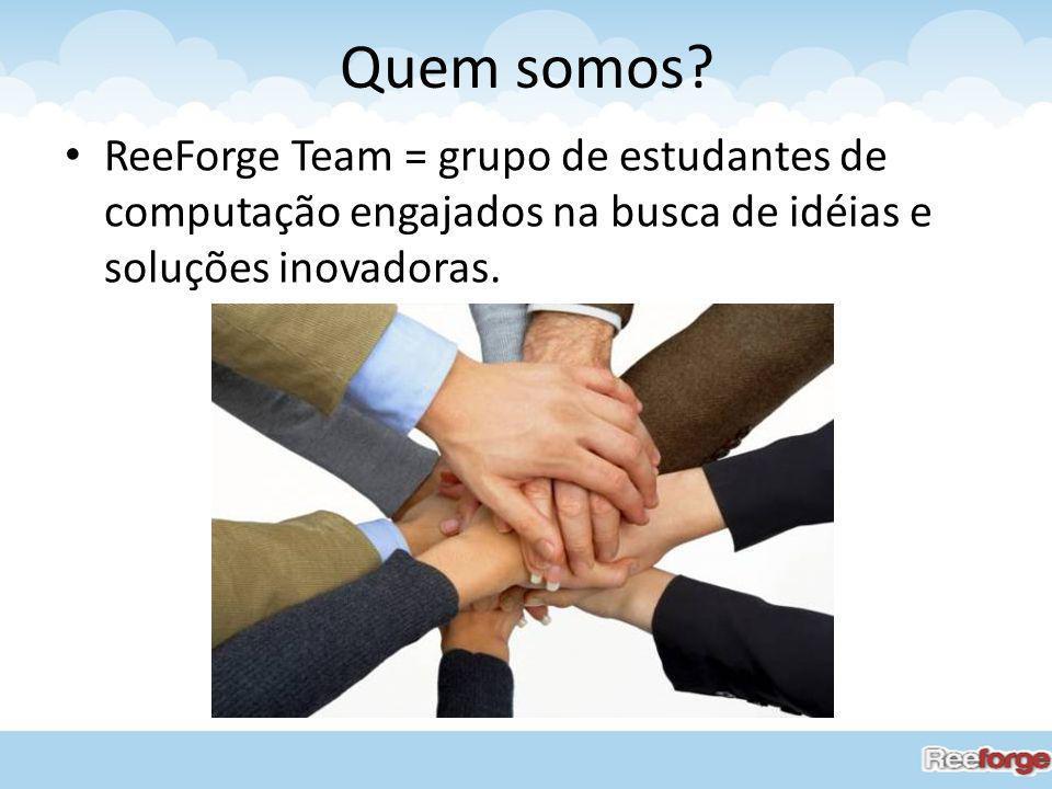 Quem somos? ReeForge Team = grupo de estudantes de computação engajados na busca de idéias e soluções inovadoras.