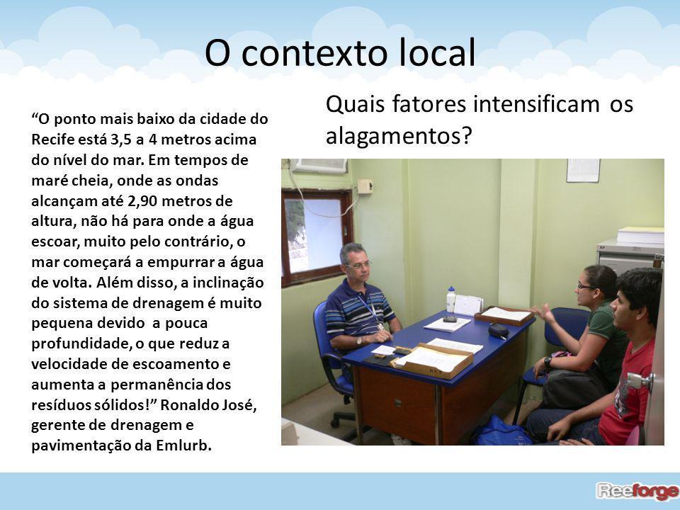O contexto local O ponto mais baixo da cidade do Recife está 3,5 a 4 metros acima do nível do mar. Em tempos de maré cheia, onde as ondas alcançam até