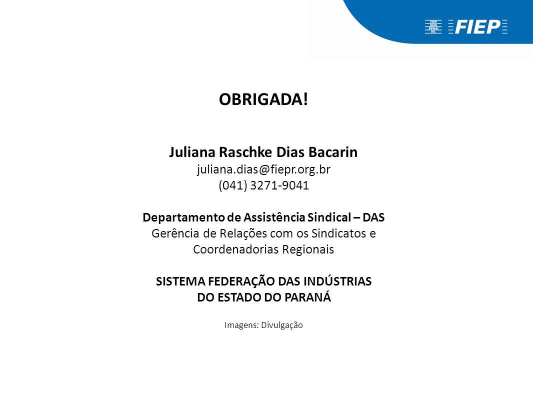 OBRIGADA! Juliana Raschke Dias Bacarin juliana.dias@fiepr.org.br (041) 3271-9041 Departamento de Assistência Sindical – DAS Gerência de Relações com o