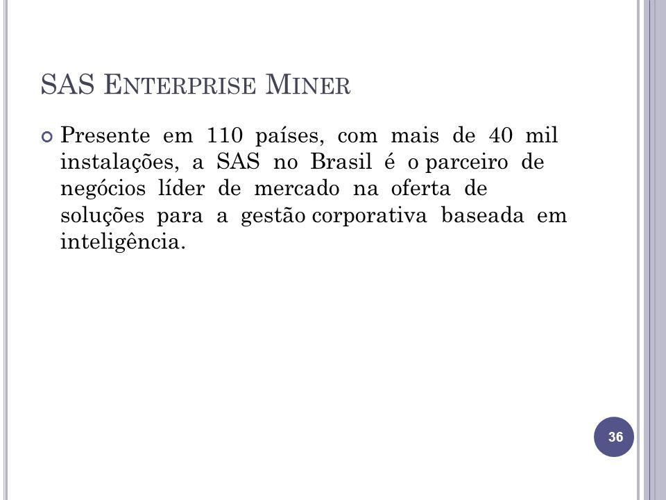 SAS E NTERPRISE M INER Presente em 110 países, com mais de 40 mil instalações, a SAS no Brasil é o parceiro de negócios líder de mercado na oferta de soluções para a gestão corporativa baseada em inteligência.