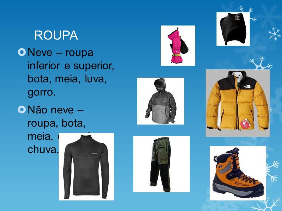 ROUPA Neve – roupa inferior e superior, bota, meia, luva, gorro. Não neve – roupa, bota, meia, capa de chuva.