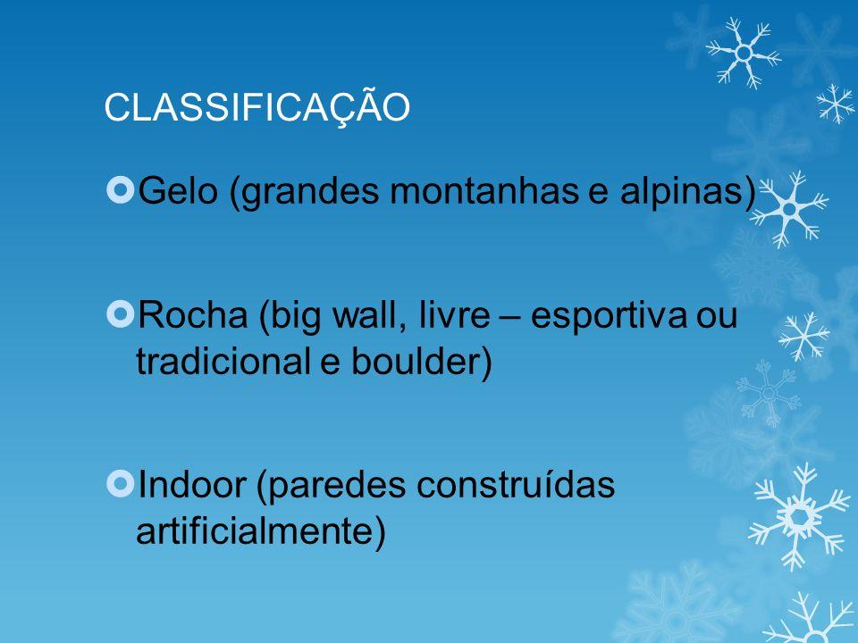 CLASSIFICAÇÃO Gelo (grandes montanhas e alpinas) Rocha (big wall, livre – esportiva ou tradicional e boulder) Indoor (paredes construídas artificialmente)