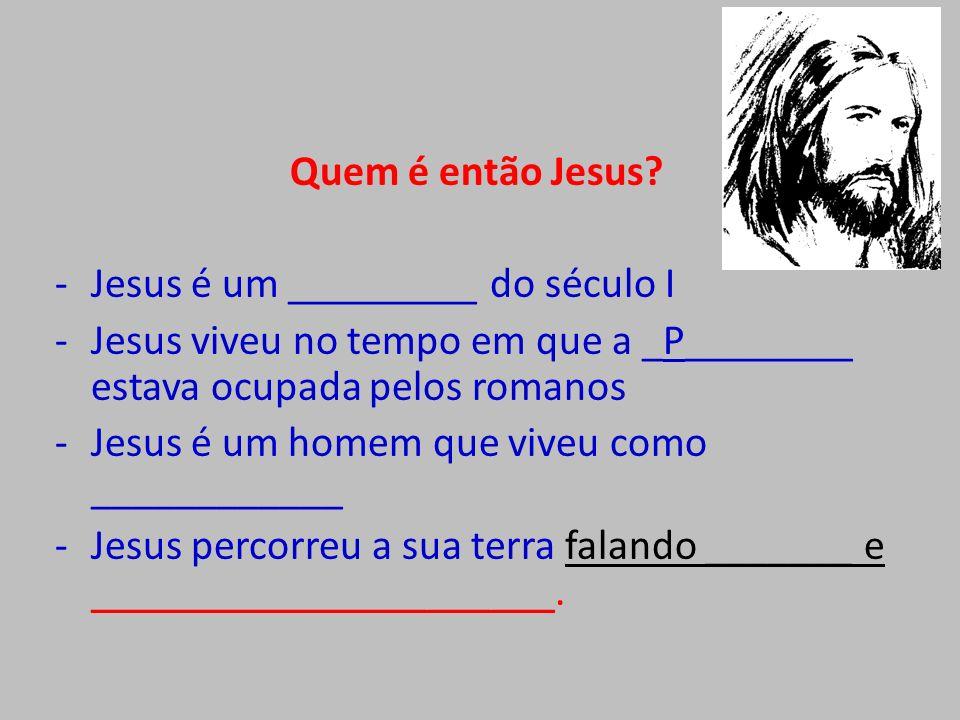 Quem é então Jesus? -Jesus é um _________ do século I -Jesus viveu no tempo em que a _P________ estava ocupada pelos romanos -Jesus é um homem que viv