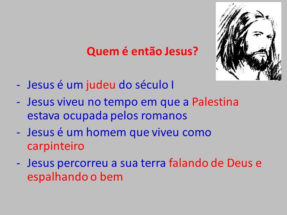 Quem é então Jesus? -Jesus é um judeu do século I -Jesus viveu no tempo em que a Palestina estava ocupada pelos romanos -Jesus é um homem que viveu co