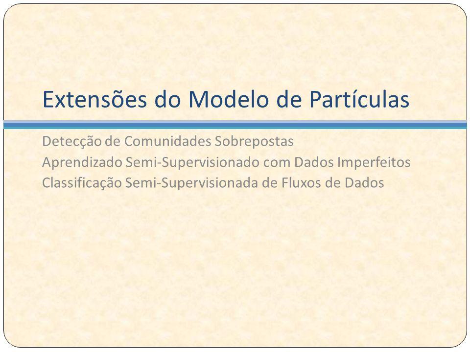 Extensões do Modelo de Partículas Detecção de Comunidades Sobrepostas Aprendizado Semi-Supervisionado com Dados Imperfeitos Classificação Semi-Supervisionada de Fluxos de Dados