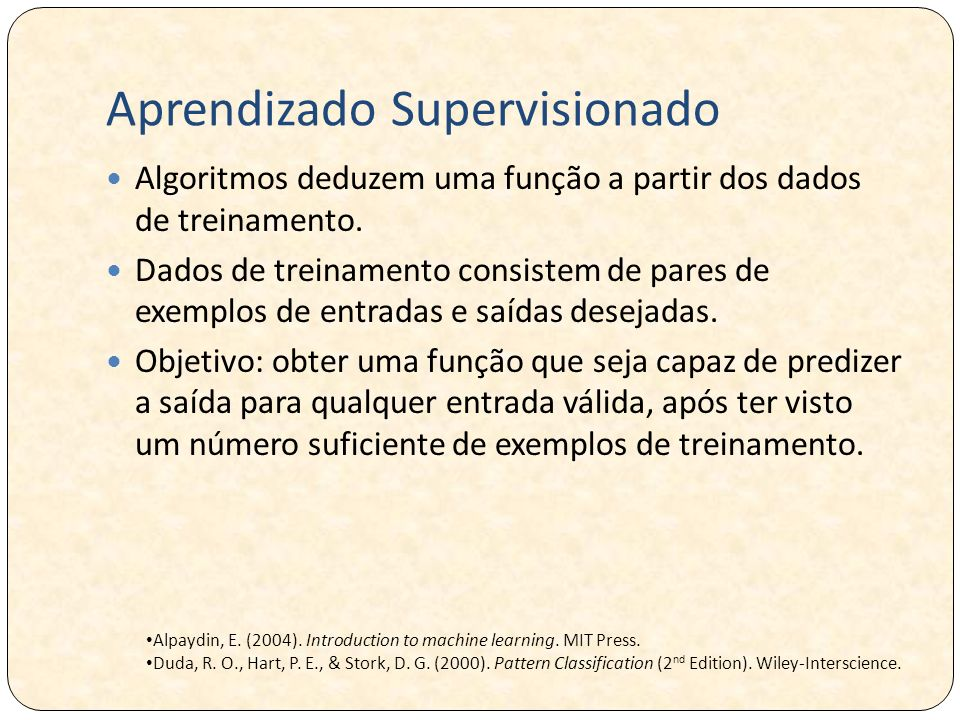 Aprendizado Supervisionado Algoritmos deduzem uma função a partir dos dados de treinamento. Dados de treinamento consistem de pares de exemplos de ent