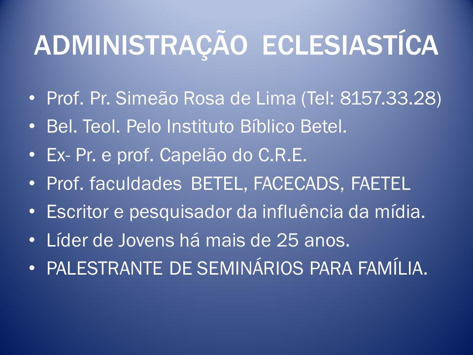 ADMINISTRAÇÃO ECLESIASTÍCA Prof. Pr. Simeão Rosa de Lima (Tel: 8157.33.28) Bel. Teol. Pelo Instituto Bíblico Betel. Ex- Pr. e prof. Capelão do C.R.E.