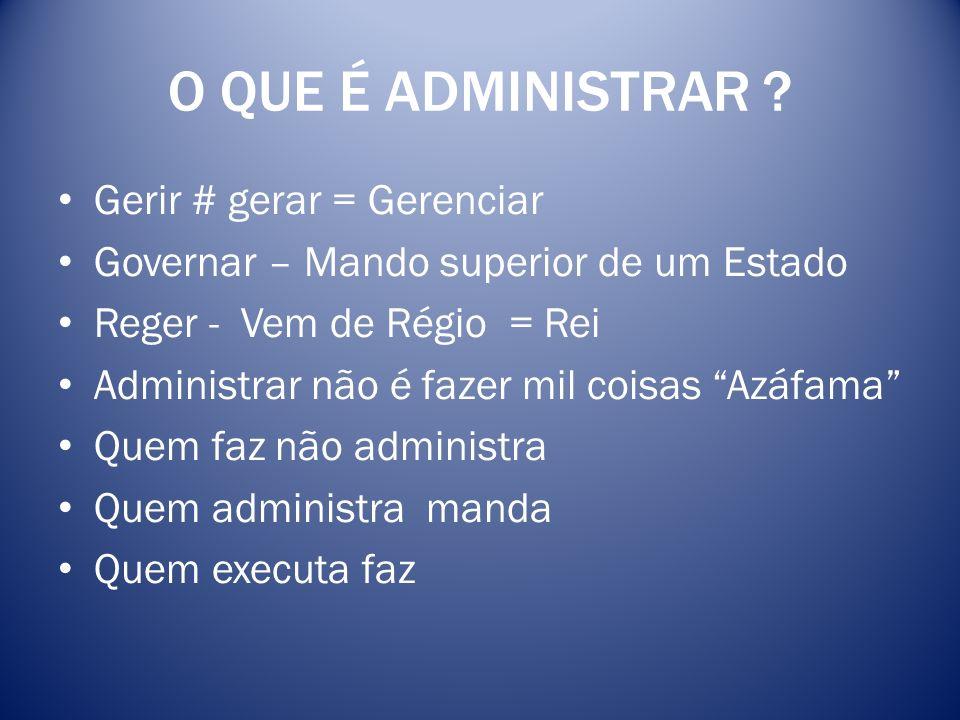 O QUE É ADMINISTRAR ? Gerir # gerar = Gerenciar Governar – Mando superior de um Estado Reger - Vem de Régio = Rei Administrar não é fazer mil coisas A