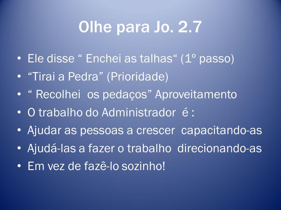 Olhe para Jo. 2.7 Ele disse Enchei as talhas (1º passo) Tirai a Pedra (Prioridade) Recolhei os pedaços Aproveitamento O trabalho do Administrador é :