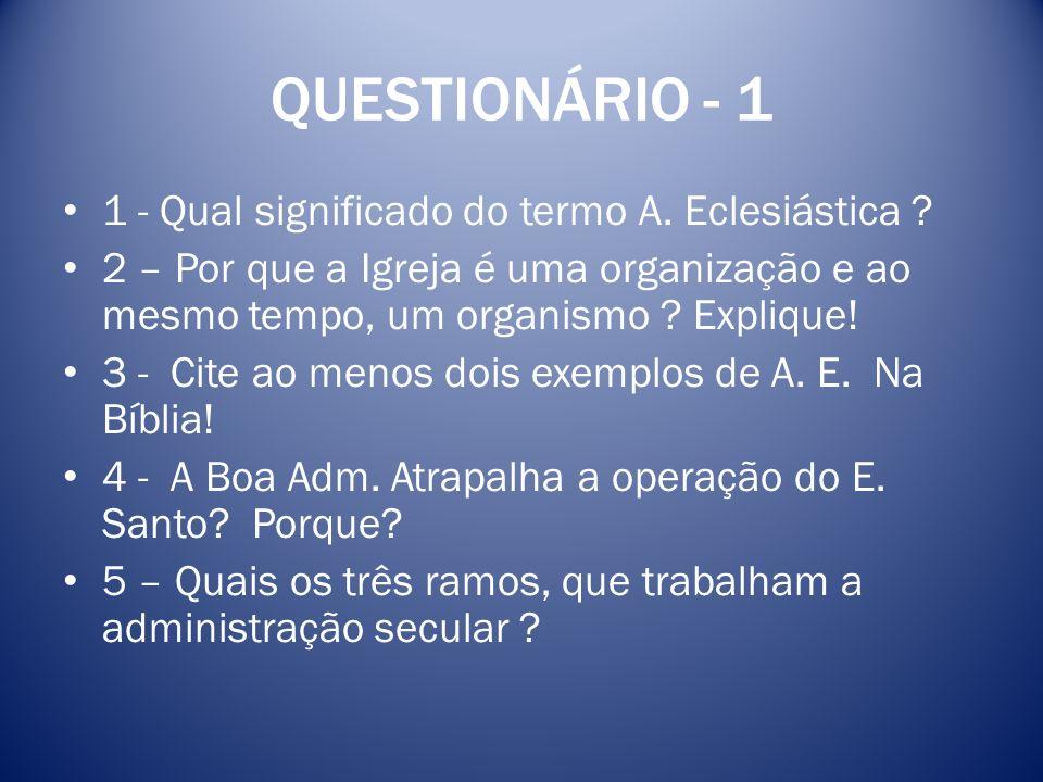 QUESTIONÁRIO - 1 1 - Qual significado do termo A. Eclesiástica ? 2 – Por que a Igreja é uma organização e ao mesmo tempo, um organismo ? Explique! 3 -