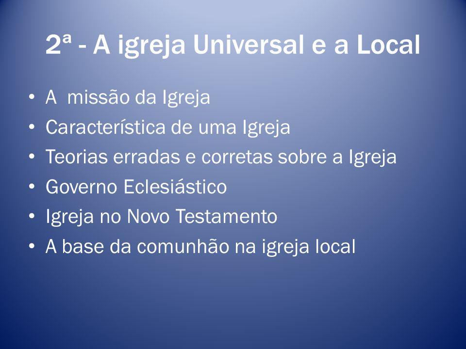 2ª - A igreja Universal e a Local A missão da Igreja Característica de uma Igreja Teorias erradas e corretas sobre a Igreja Governo Eclesiástico Igrej