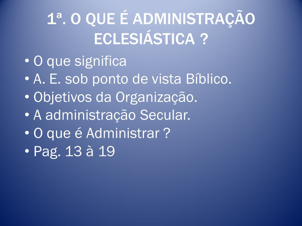1ª. O QUE É ADMINISTRAÇÃO ECLESIÁSTICA ? O que significa A. E. sob ponto de vista Bíblico. Objetivos da Organização. A administração Secular. O que é