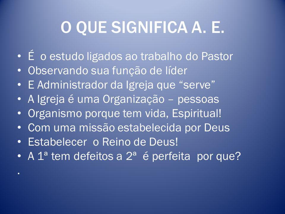 O QUE SIGNIFICA A. E. É o estudo ligados ao trabalho do Pastor Observando sua função de líder E Administrador da Igreja que serve A Igreja é uma Organ