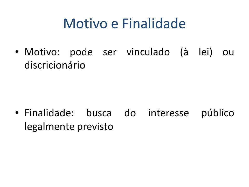 Motivo e Finalidade Motivo: pode ser vinculado (à lei) ou discricionário Finalidade: busca do interesse público legalmente previsto