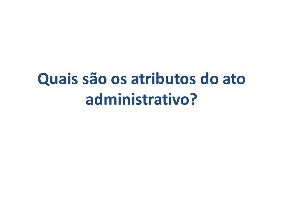 Quais são os atributos do ato administrativo?