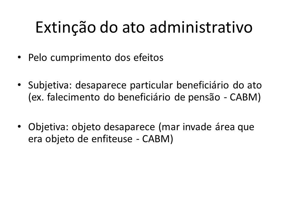 Extinção do ato administrativo Pelo cumprimento dos efeitos Subjetiva: desaparece particular beneficiário do ato (ex. falecimento do beneficiário de p