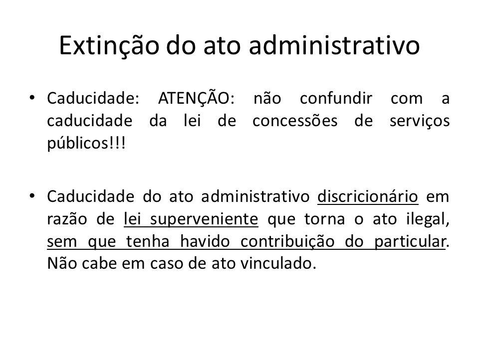Extinção do ato administrativo Caducidade: ATENÇÃO: não confundir com a caducidade da lei de concessões de serviços públicos!!! Caducidade do ato admi