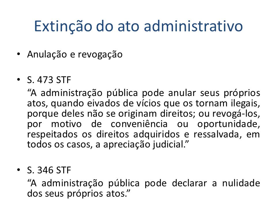 Extinção do ato administrativo Anulação e revogação S. 473 STF A administração pública pode anular seus próprios atos, quando eivados de vícios que os