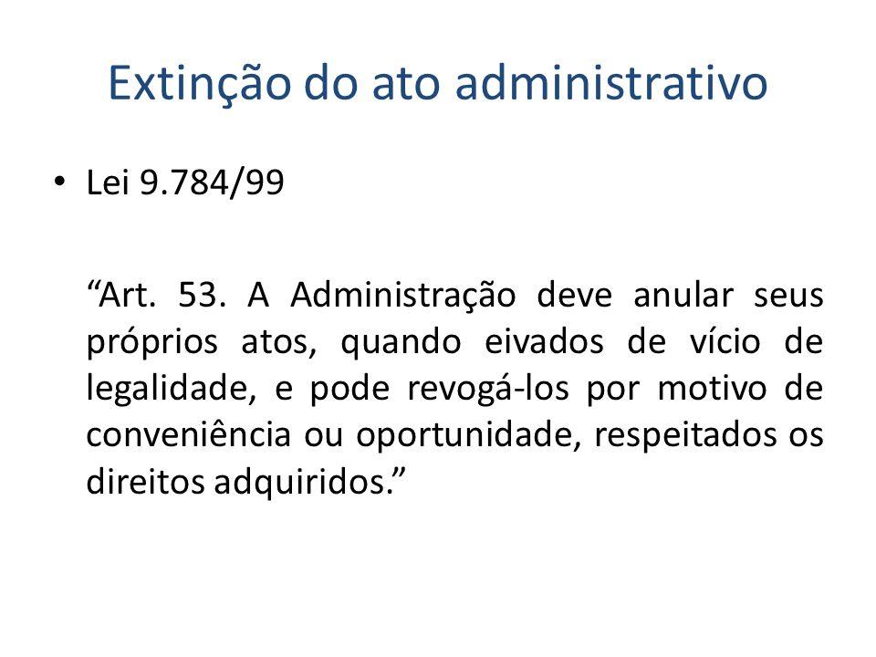 Extinção do ato administrativo Lei 9.784/99 Art. 53. A Administração deve anular seus próprios atos, quando eivados de vício de legalidade, e pode rev