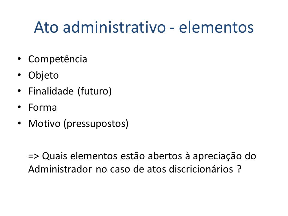 Ato administrativo - elementos Competência Objeto Finalidade (futuro) Forma Motivo (pressupostos) => Quais elementos estão abertos à apreciação do Adm