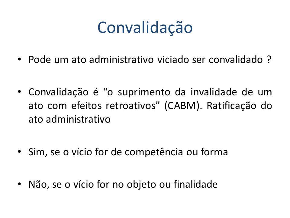 Convalidação Pode um ato administrativo viciado ser convalidado ? Convalidação é o suprimento da invalidade de um ato com efeitos retroativos (CABM).
