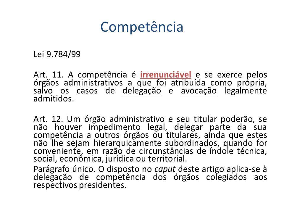 Competência Lei 9.784/99 Art. 11. A competência é irrenunciável e se exerce pelos órgãos administrativos a que foi atribuída como própria, salvo os ca