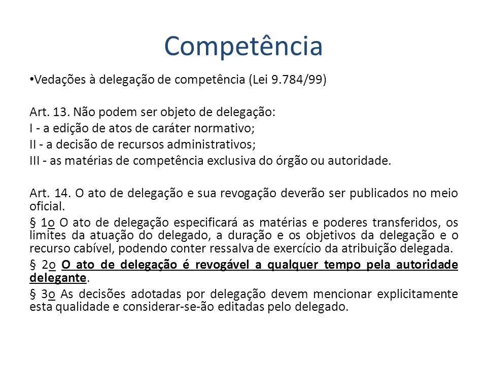 Competência Vedações à delegação de competência (Lei 9.784/99) Art. 13. Não podem ser objeto de delegação: I - a edição de atos de caráter normativo;