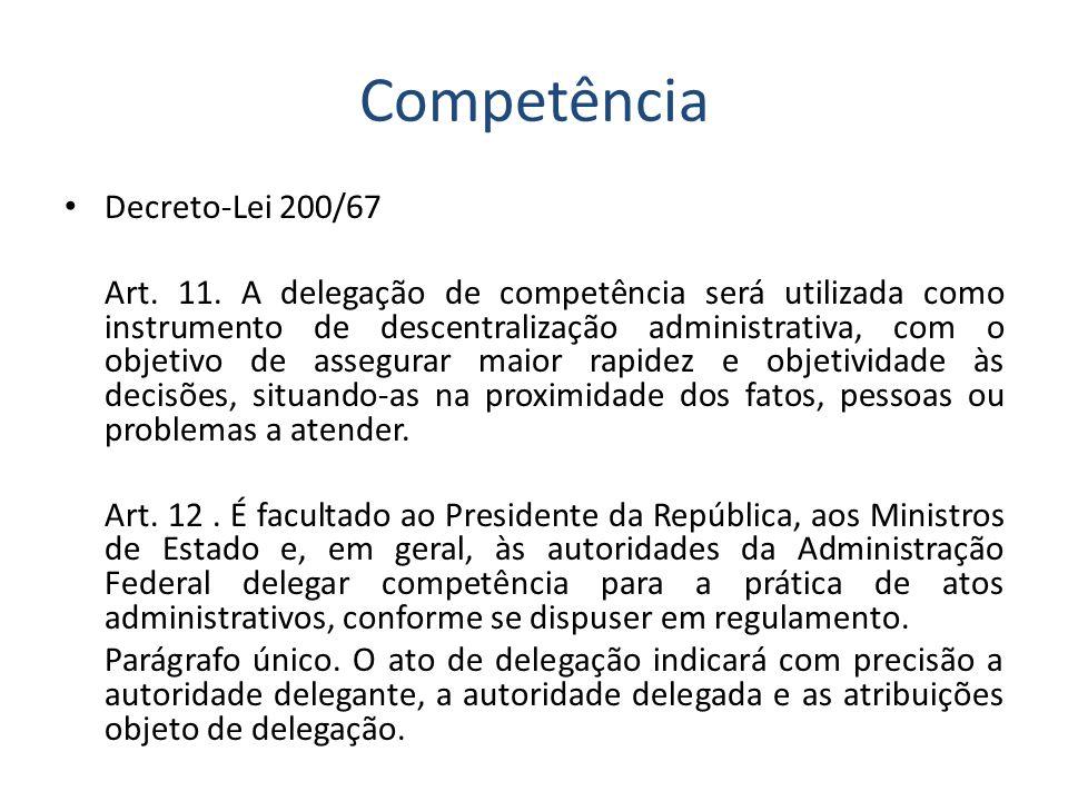 Competência Decreto-Lei 200/67 Art. 11. A delegação de competência será utilizada como instrumento de descentralização administrativa, com o objetivo
